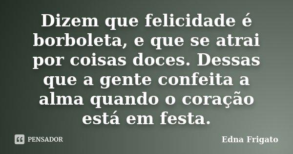 Dizem que felicidade é borboleta, e que se atrai por coisas doces. Dessas que a gente confeita a alma quando o coração está em festa.... Frase de Edna Frigato.