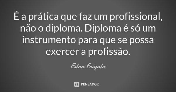É a prática que faz um profissional, não o diploma. Diploma é só um instrumento para que se possa exercer a profissão.... Frase de Edna Frigato.