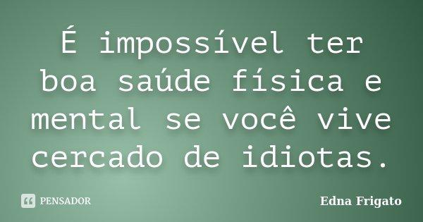 É impossível ter boa saúde física e mental se você vive cercado de idiotas.... Frase de Edna Frigato.