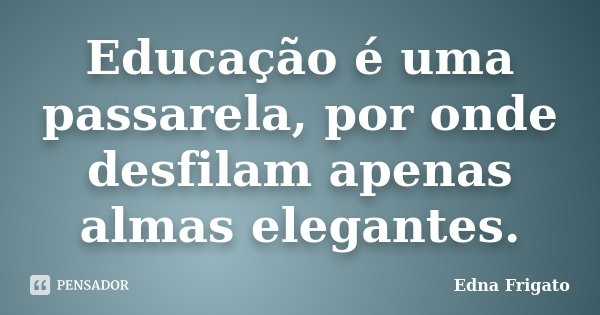 Educação é uma passarela, por onde desfilam apenas almas elegantes.... Frase de Edna Frigato.