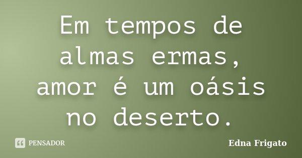 Em tempos de almas ermas, amor é um oásis no deserto.... Frase de Edna Frigato.