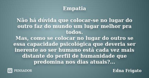 Empatia Não há dúvida que colocar-se no lugar do outro faz do mundo um lugar melhor pra todos. Mas, como se colocar no lugar do outro se essa capacidade psicoló... Frase de Edna Frigato.