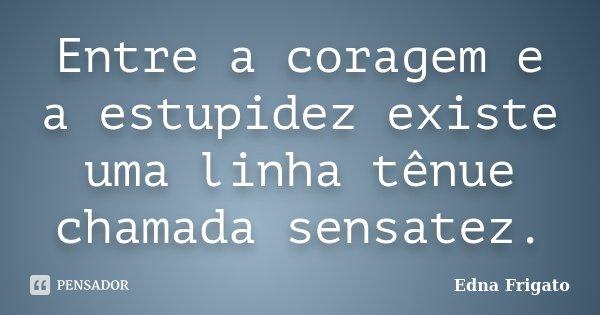 Entre a coragem e a estupidez existe uma linha tênue chamada sensatez.... Frase de Edna Frigato.