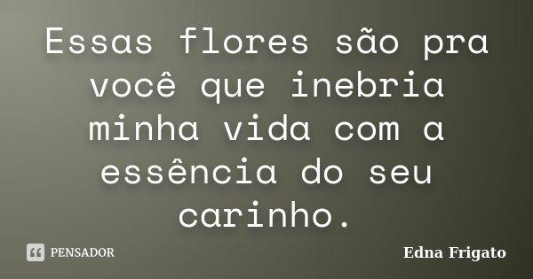 Essas flores são pra você que inebria minha vida com a essência do seu carinho.... Frase de Edna Frigato.