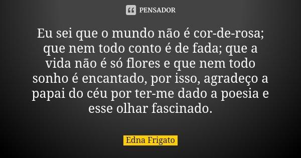 Eu sei que o mundo não é cor-de-rosa; que nem todo conto é de fada; que a vida não é só flores e que nem todo sonho é encantado, por isso, agradeço a papai do c... Frase de Edna Frigato.