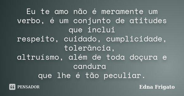 Eu te amo não é meramente um verbo, é um conjunto de atitudes que inclui respeito, cuidado, cumplicidade, tolerância, altruísmo, além de toda doçura e candura q... Frase de Edna Frigato.