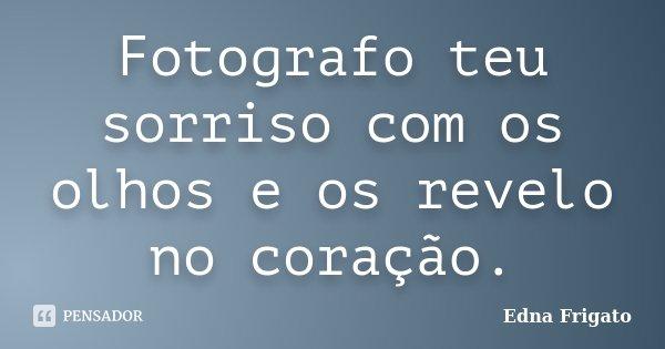 Fotografo teu sorriso com os olhos e os revelo no coração.... Frase de Edna Frigato.