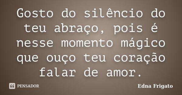 Gosto do silêncio do teu abraço, pois é nesse momento mágico que ouço teu coração falar de amor.... Frase de Edna Frigato.