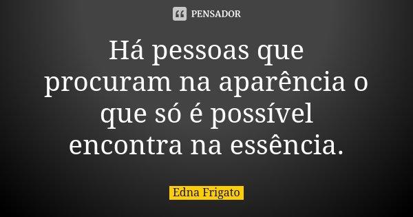 Há pessoas que procuram na aparência o que só é possível encontra na essência.... Frase de Edna Frigato.