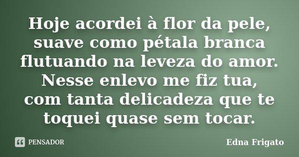 Hoje acordei à flor da pele, suave como pétala branca flutuando na leveza do amor. Nesse enlevo me fiz tua, com tanta delicadeza que te toquei quase sem tocar.... Frase de Edna Frigato.