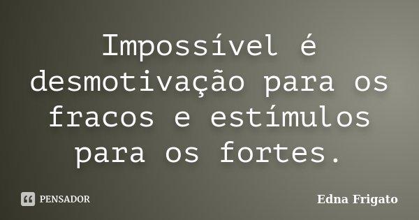 Impossível é desmotivação para os fracos e estímulos para os fortes.... Frase de Edna Frigato.