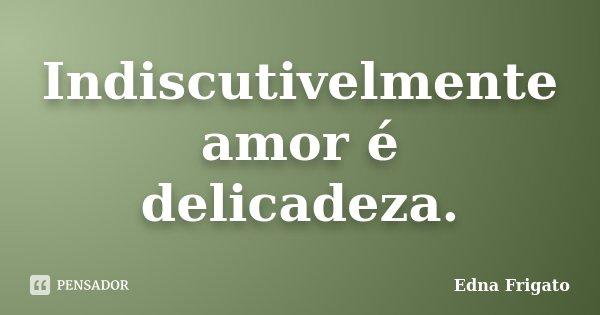 Indiscutivelmente amor é delicadeza.... Frase de Edna Frigato.
