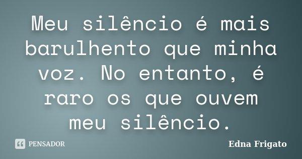 Meu silêncio é mais barulhento que minha voz. No entanto, é raro os que ouvem meu silêncio.... Frase de Edna Frigato.