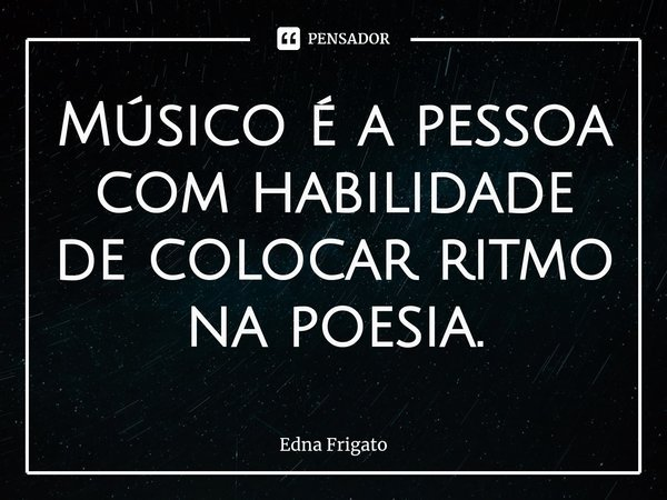 Músico é a pessoa com habilidade de colocar ritmo na poesia.... Frase de Edna Frigato.
