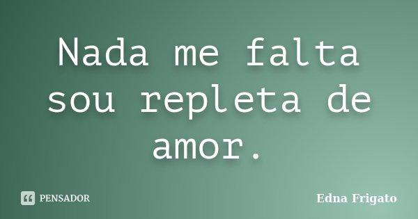 Nada me falta sou repleta de amor.... Frase de Edna Frigato.