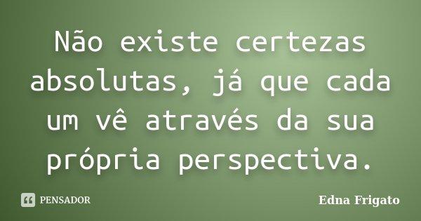 Não existe certezas absolutas, já que cada um vê através da sua própria perspectiva.... Frase de Edna Frigato.