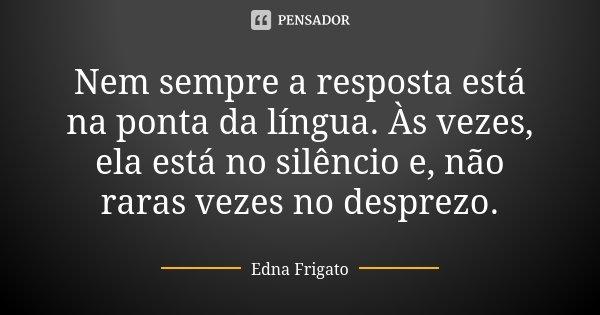 Nem sempre a resposta está na ponta da língua. Às vezes, ela está no silêncio e, não raras vezes no desprezo.... Frase de Edna Frigato.