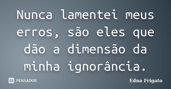 Nunca lamentei meus erros, são eles que dão a dimensão da minha ignorância.... Frase de Edna Frigato.