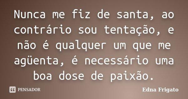 Nunca me fiz de santa, ao contrário sou tentação, e não é qualquer um que me agüenta, é necessário uma boa dose de paixão.... Frase de Edna Frigato.