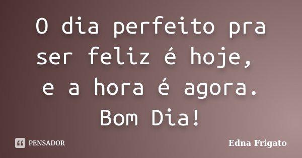 O dia perfeito pra ser feliz é hoje, e a hora é agora. Bom Dia!... Frase de Edna Frigato.