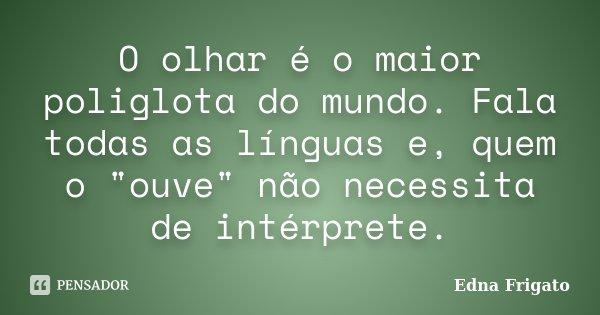 """O olhar é o maior poliglota do mundo. Fala todas as línguas e, quem o """"ouve"""" não necessita de intérprete.... Frase de Edna Frigato."""