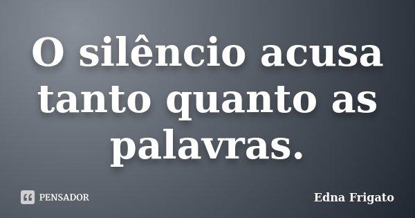 O silêncio acusa tanto quanto as palavras.... Frase de Edna Frigato.