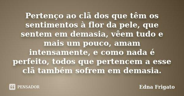 Pertenço ao clã dos que têm os sentimentos à flor da pele, que sentem em demasia, vêem tudo e mais um pouco, amam intensamente, e como nada é perfeito, todos qu... Frase de Edna Frigato.
