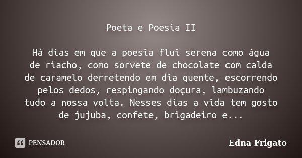 Poeta e Poesia II Há dias em que a poesia flui serena como água de riacho, como sorvete de chocolate com calda de caramelo derretendo em dia quente, escorrendo ... Frase de Edna Frigato.