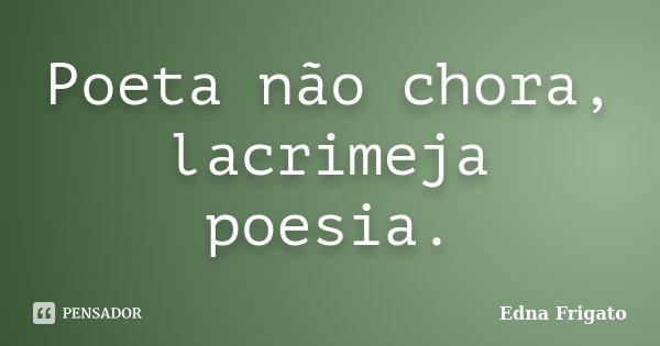 Poeta não chora, lacrimeja poesia.... Frase de Edna Frigato.