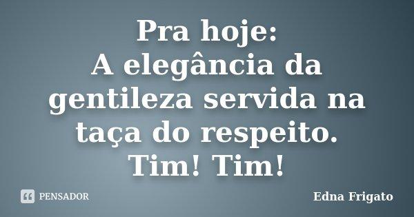 Pra hoje: A elegância da gentileza servida na taça do respeito. Tim! Tim!... Frase de Edna Frigato.