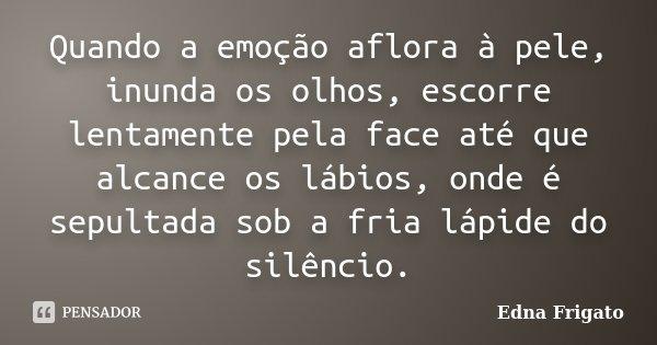 Quando a emoção aflora à pele, inunda os olhos, escorre lentamente pela face até que alcance os lábios, onde é sepultada sob a fria lápide do silêncio.... Frase de Edna Frigato.