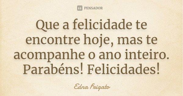 Que a felicidade te encontre hoje, mas te acompanhe o ano inteiro. Parabéns! Felicidades!... Frase de Edna Frigato.