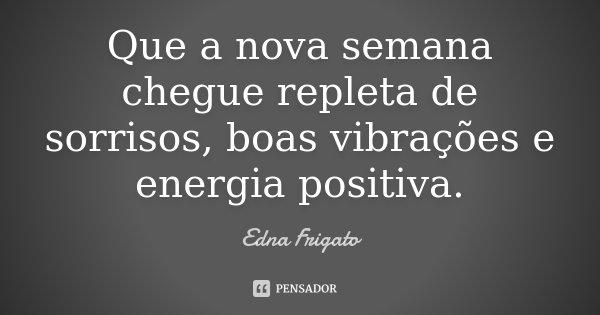 Que a nova semana chegue repleta de sorrisos, boas vibrações e energia positiva.... Frase de Edna Frigato.