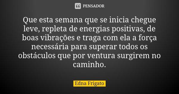 Que esta semana que se inicia chegue leve, repleta de energias positivas, de boas vibrações e traga com ela a força necessária para superar todos os obstáculos ... Frase de Edna Frigato.
