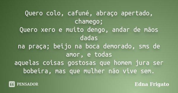Quero colo, cafuné, abraço apertado, chamego; Quero xero e muito dengo, andar de mãos dadas na praça; beijo na boca demorado, sms de amor, e todas aquelas coisa... Frase de Edna Frigato.
