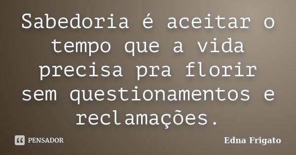 Sabedoria é aceitar o tempo que a vida precisa pra florir sem questionamentos e reclamações.... Frase de Edna Frigato.