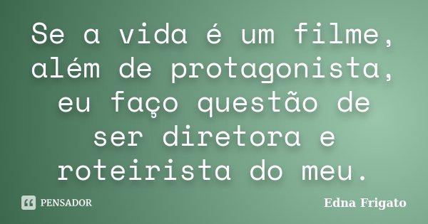 Se a vida é um filme, além de protagonista, eu faço questão de ser diretora e roteirista do meu.... Frase de Edna Frigato.