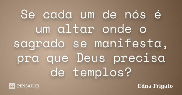 Se cada um de nós é um altar onde o sagrado se manifesta, pra que Deus precisa de templos?... Frase de Edna Frigato.