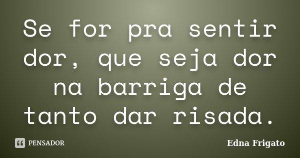 Se for pra sentir dor, que seja dor na barriga de tanto dar risada.... Frase de Edna Frigato.