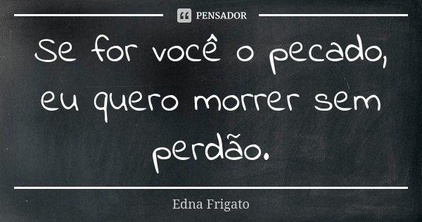 Se for você o pecado, eu quero morrer sem perdão.... Frase de Edna Frigato.