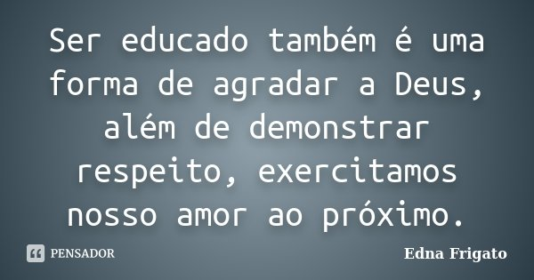 Ser educado também é uma forma de agradar a Deus, além de demonstrar respeito, exercitamos nosso amor ao próximo.... Frase de Edna Frigato.