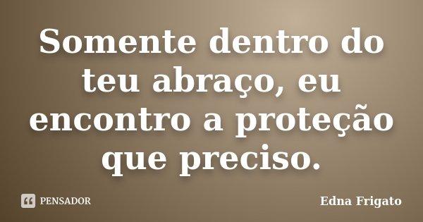 Somente dentro do teu abraço, eu encontro a proteção que preciso.... Frase de Edna Frigato.
