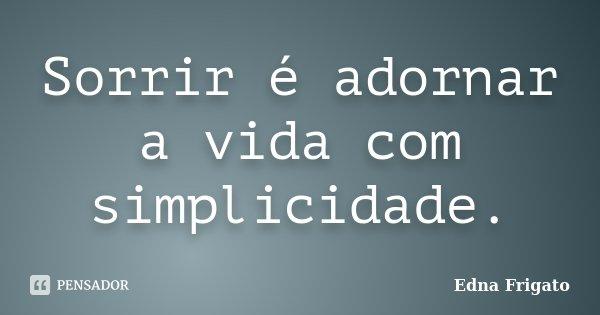 Sorrir é adornar a vida com simplicidade.... Frase de Edna Frigato.