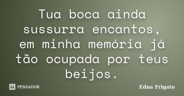 Tua boca ainda sussurra encantos, em minha memória já tão ocupada por teus beijos.... Frase de Edna Frigato.