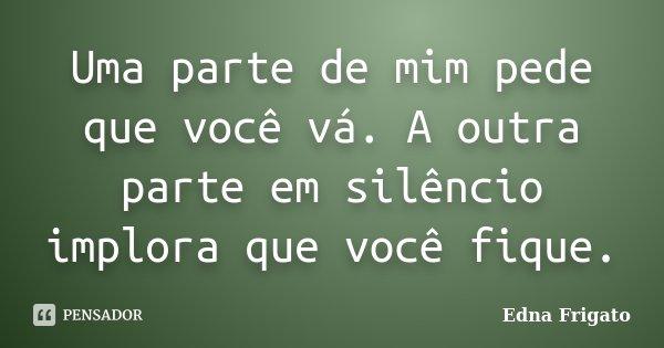 Uma parte de mim pede que você vá. A outra parte em silêncio implora que você fique.... Frase de Edna Frigato.