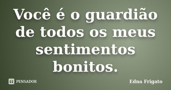 Você é o guardião de todos os meus sentimentos bonitos.... Frase de Edna Frigato.