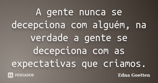 A gente nunca se decepciona com alguém, na verdade a gente se decepciona com as expectativas que criamos.... Frase de Edna Goetten.