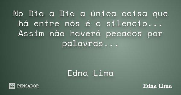 No Dia a Dia a única coisa que há entre nós é o silencio... Assim não haverá pecados por palavras... Edna Lima... Frase de Edna Lima.