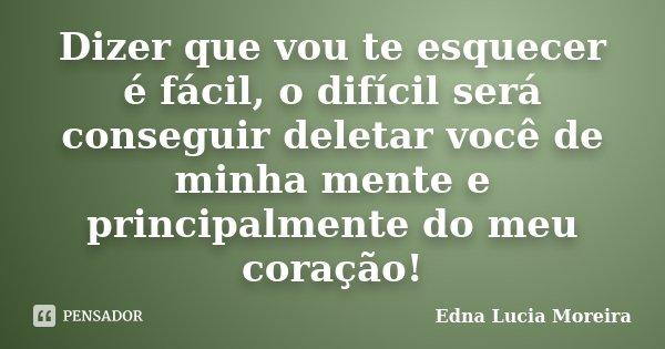 Dizer que vou te esquecer é fácil, o difícil será conseguir deletar você de minha mente e principalmente do meu coração!... Frase de Edna Lucia Moreira.