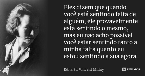 Eles dizem que quando você está sentindo falta de alguém, ele provavelmente está sentindo o mesmo, mas eu não acho possível você estar sentindo tanto a minha fa... Frase de Edna St. Vincent Millay.